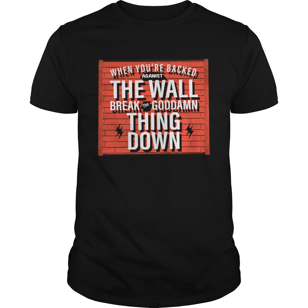 When Youre Backed Against The Wall Break The Goddamn Thing Down shirt Classic Men's