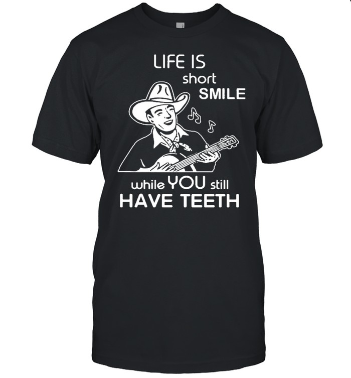 Life Is short smile while you still have teeth shirt