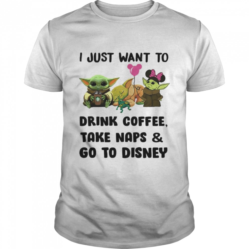 I Just Want To Drink Coffee Take Naps And Go To Disney Baby Yoda Shirt