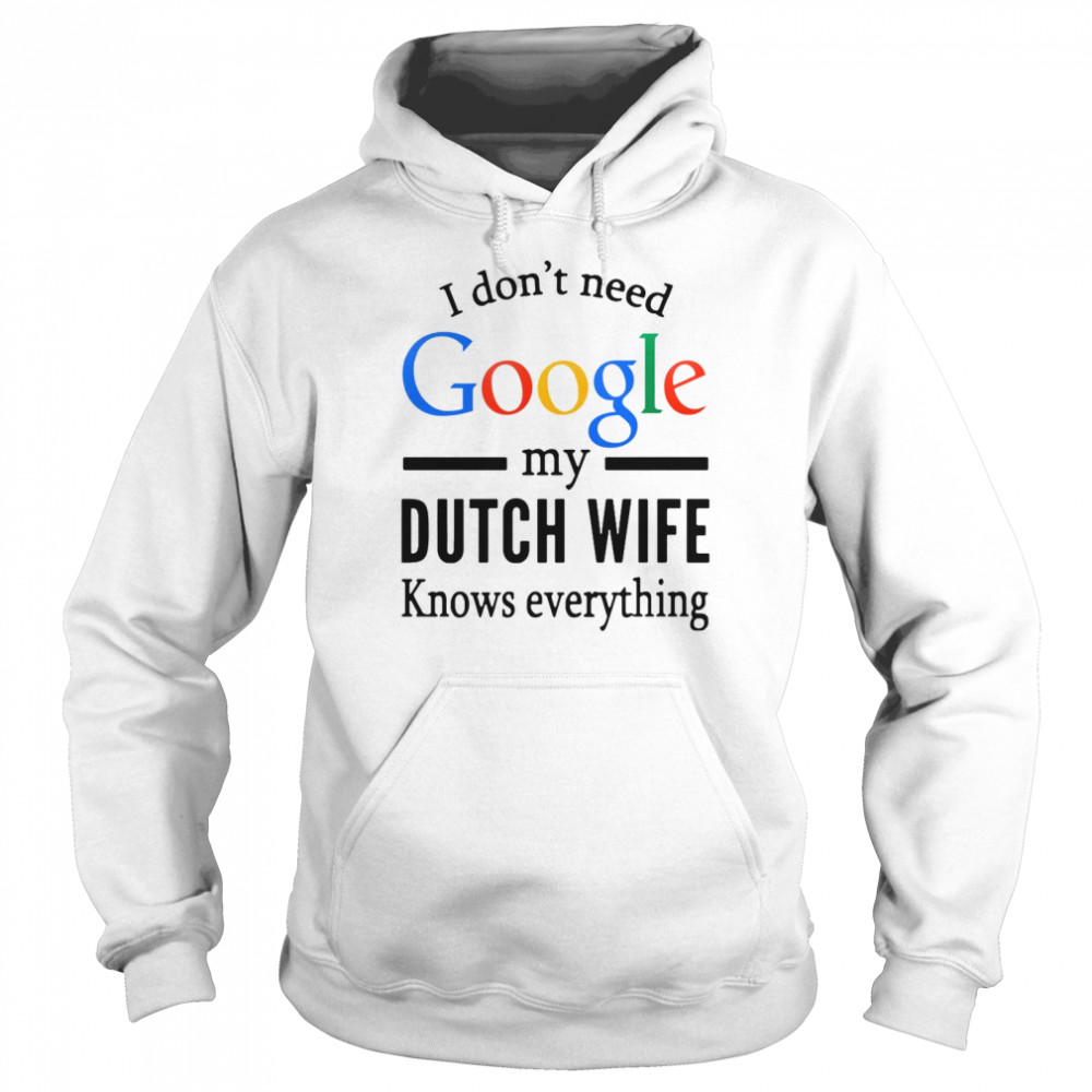 i dont need google my dutch wife knows everything t shirt unisex hoodie