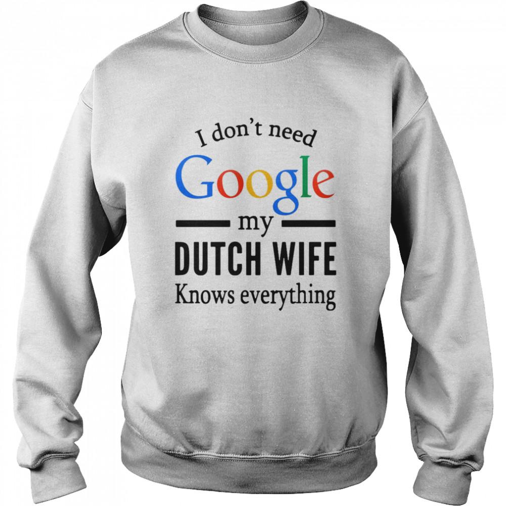 i dont need google my dutch wife knows everything t shirt unisex sweatshirt