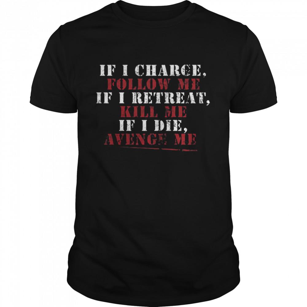 If I charge follow me if I retreat kill me if I die avenge me shirt Classic Men's T-shirt