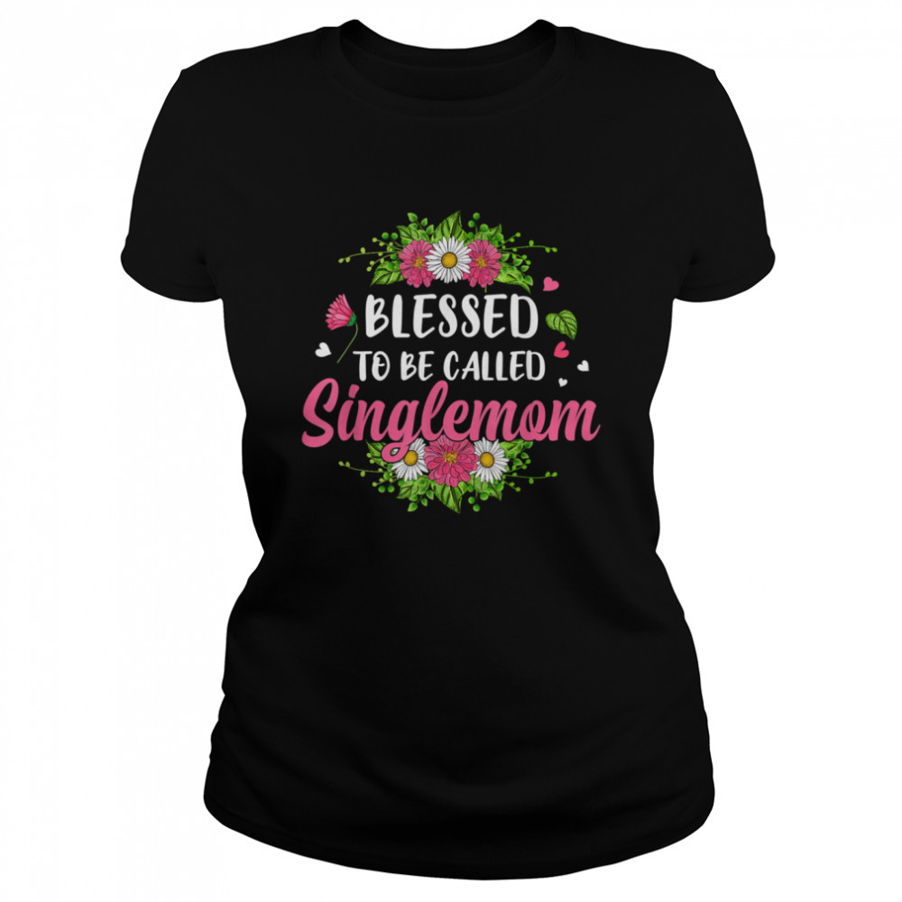 blessed to be called singlemom flowers mothers day shirt classic womens t shirt