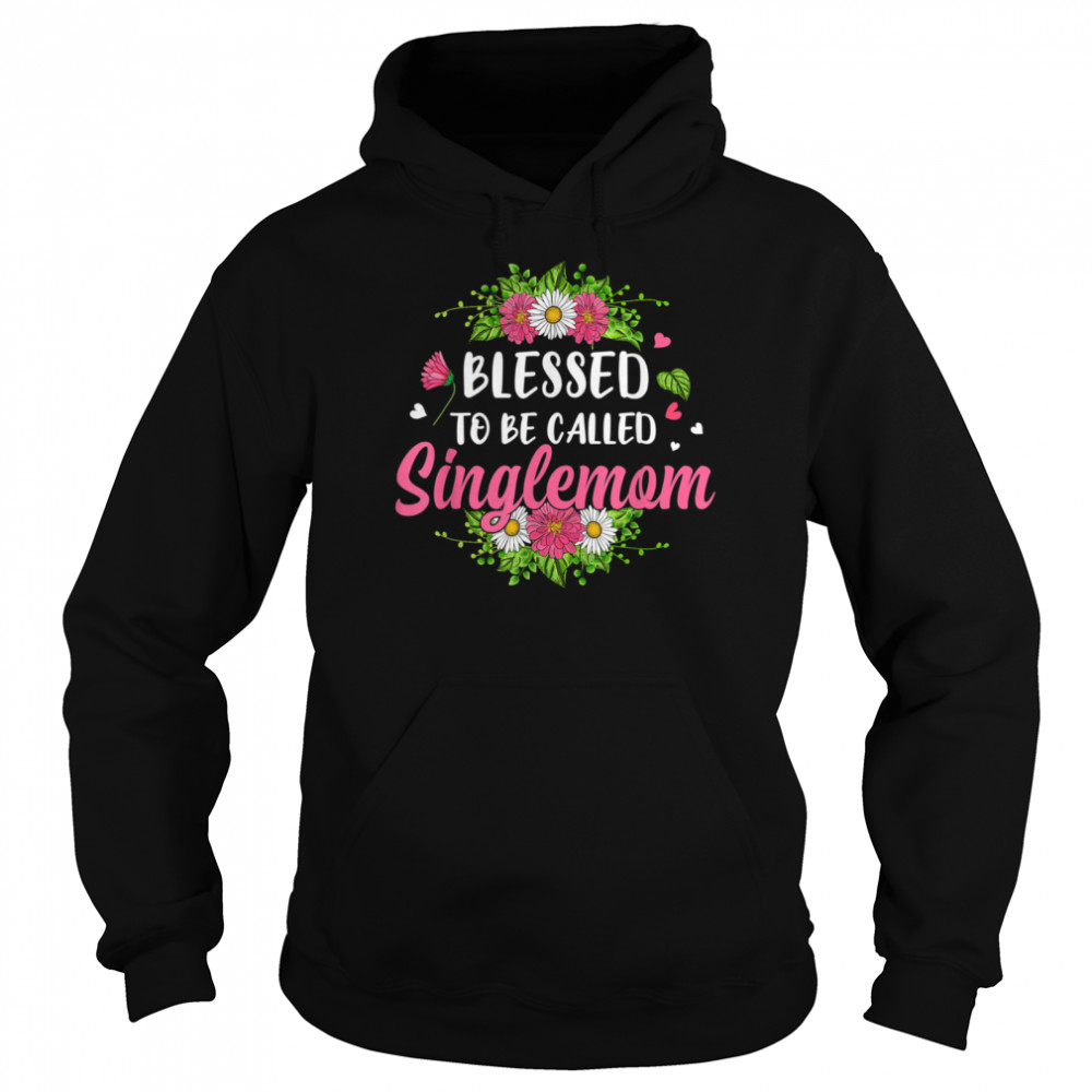 blessed to be called singlemom flowers mothers day shirt unisex hoodie