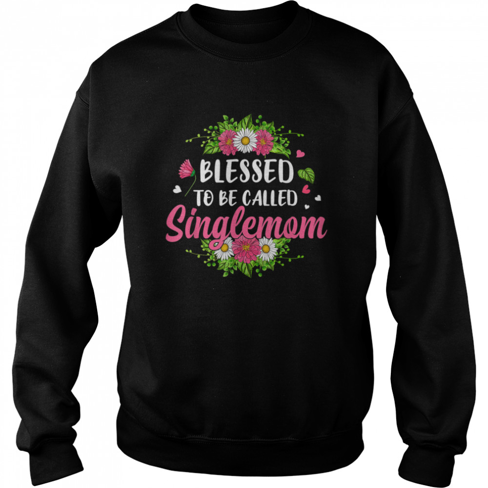 blessed to be called singlemom flowers mothers day shirt unisex sweatshirt