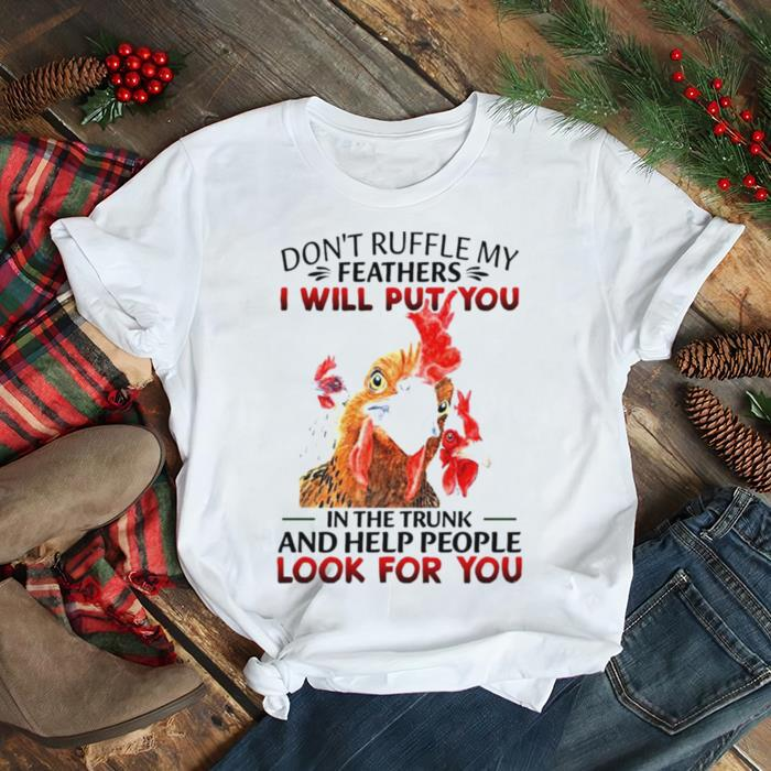 Chicken Don't ruffle my feathers I will put you in the trunk and help people look for you shirt Classic Men's