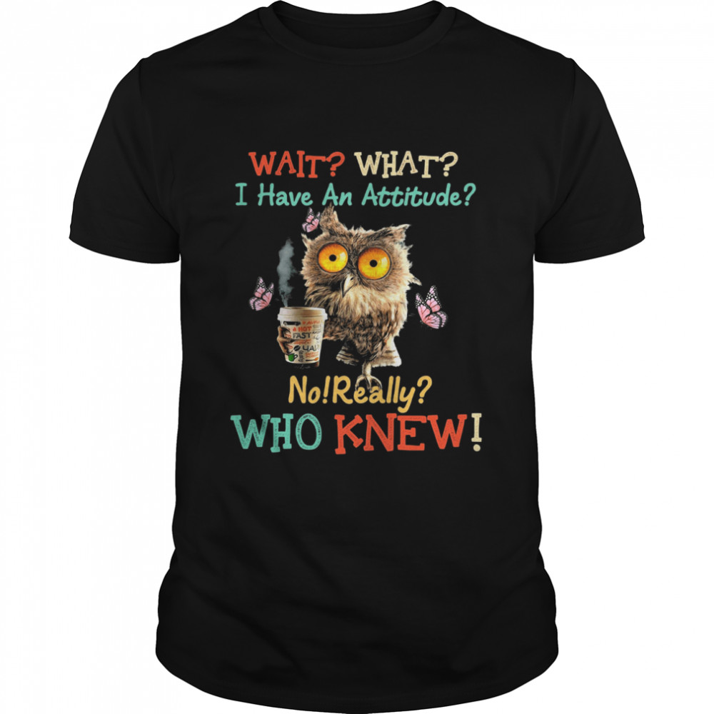 Owl wait what I have an attitude no really who knew shirt Classic Men's T-shirt
