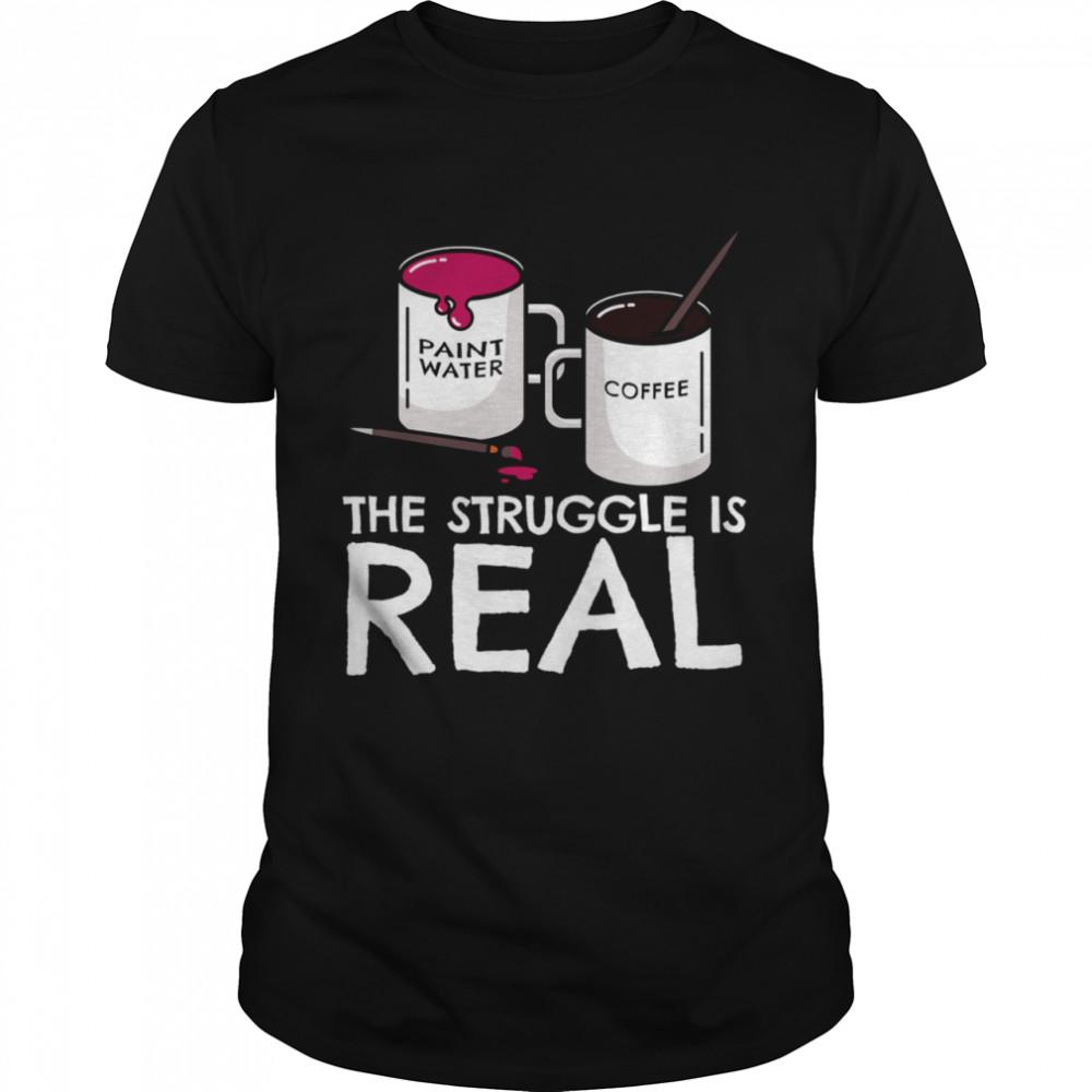 The Struggle Is Real Artist Painter Mug Fine Arts  Classic Men's T-shirt
