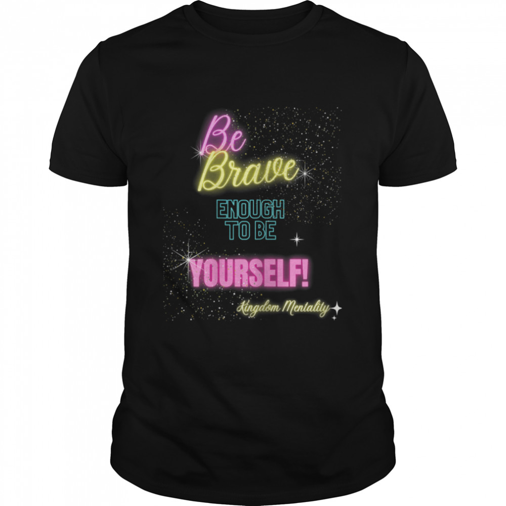Be brave enough to be yourself Shirt