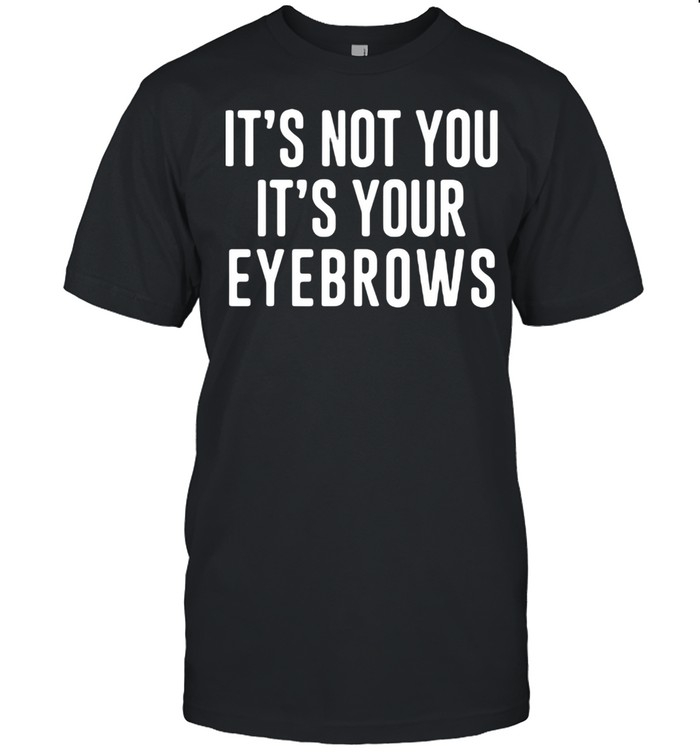 It's Not You It's Your Eyebrows Shirt