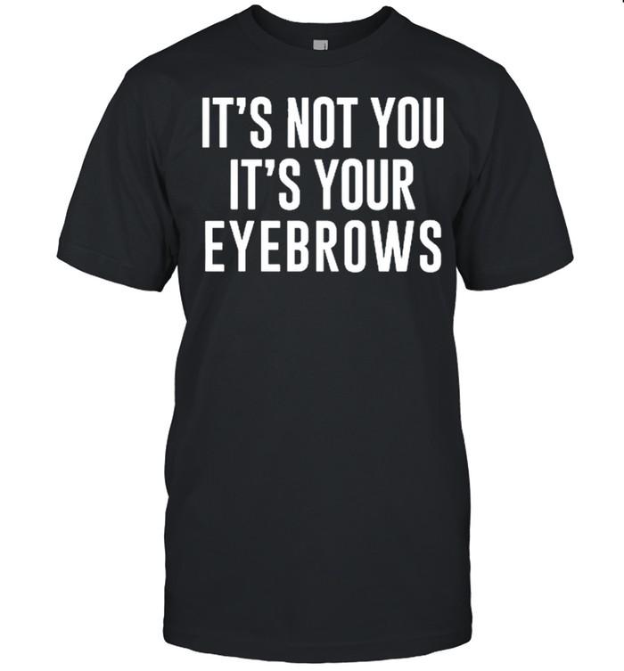 Its not you its your eyebrows shirt Classic Men's T-shirt