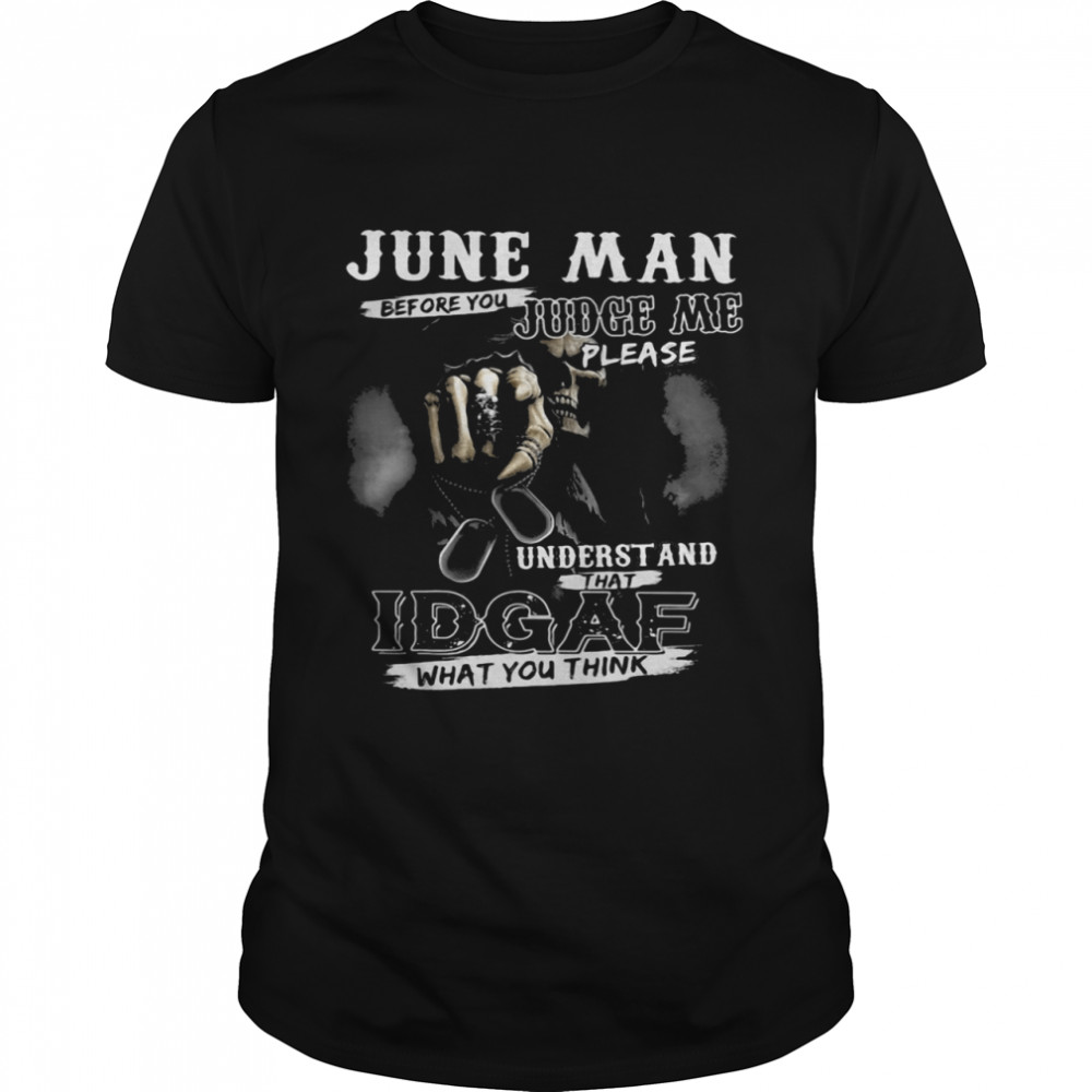 June Man Before You Judge Me Please Underst And That IDGAF What You Think Skull Shirt