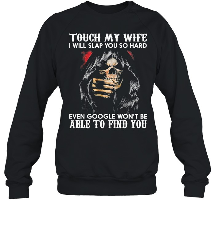 Touch my wife i will slap you sop hard even google wont be able to find you shirt Unisex Sweatshirt