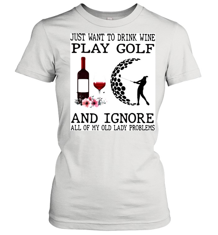just want to drink wine play golf and ignore all of my old lady problems  classic womens t shirt