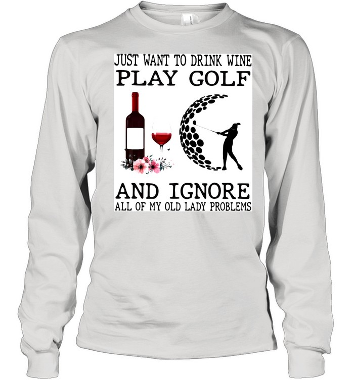 just want to drink wine play golf and ignore all of my old lady problems  long sleeved t shirt