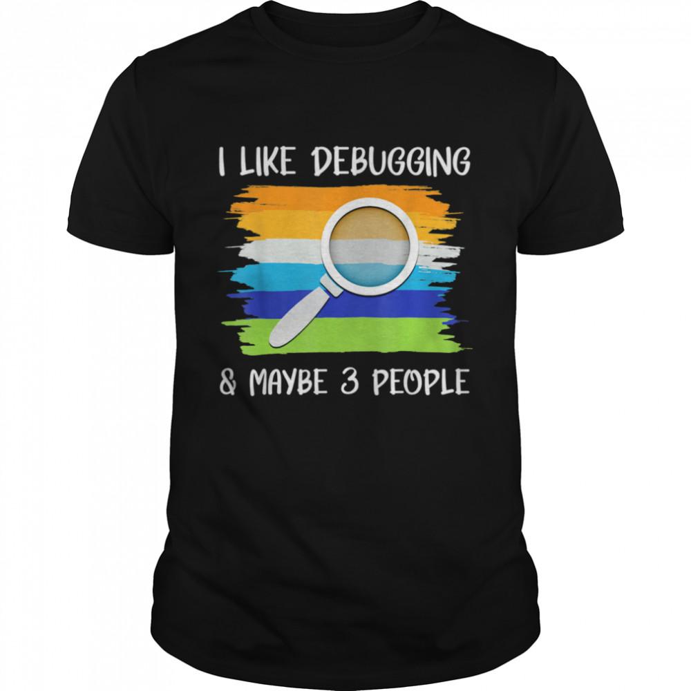 I Like Debugging Maybe 3 People Coding Programming Shirt
