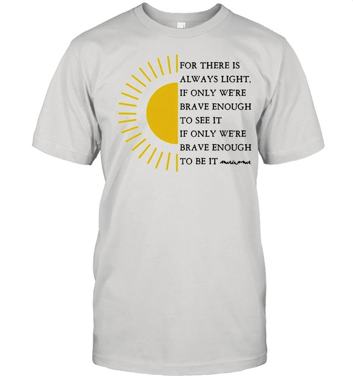 Sun For There Is Always Light If Only Were Brave Enough To See It shirt