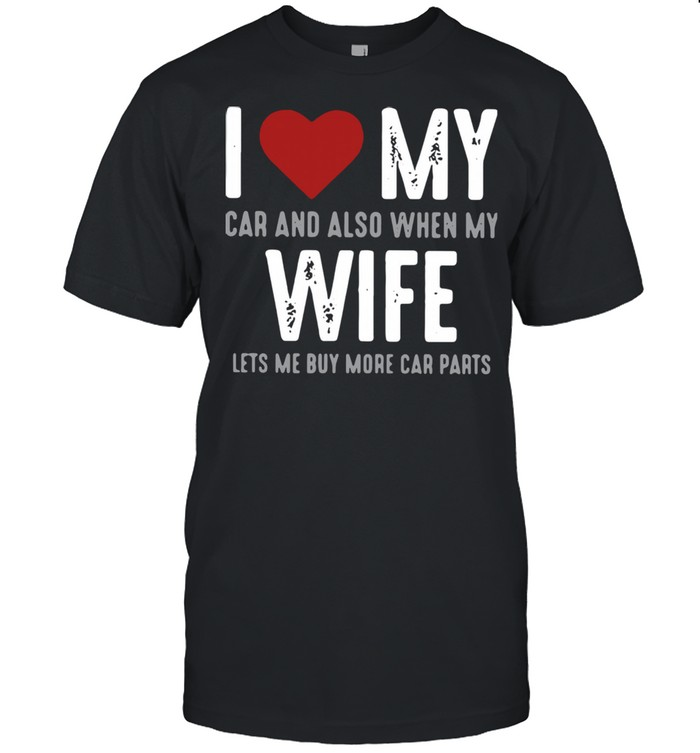 I Love My Car And Also When My Wife Lets Me Buy More Car Parts  Classic Men's T-shirt