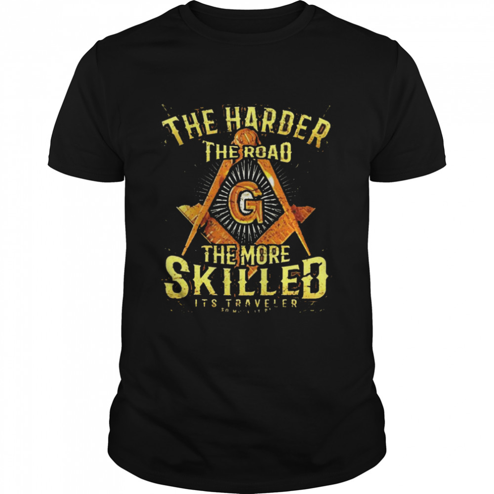 The harder the road the more skilled it's traveler shirt