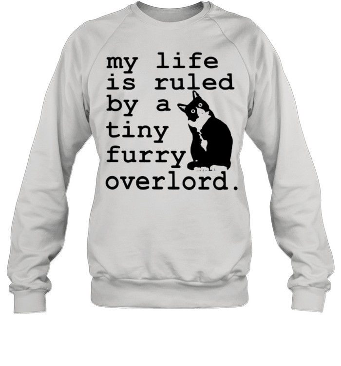 cat my life is ruled by a tiny furry overlord shirt unisex sweatshirt