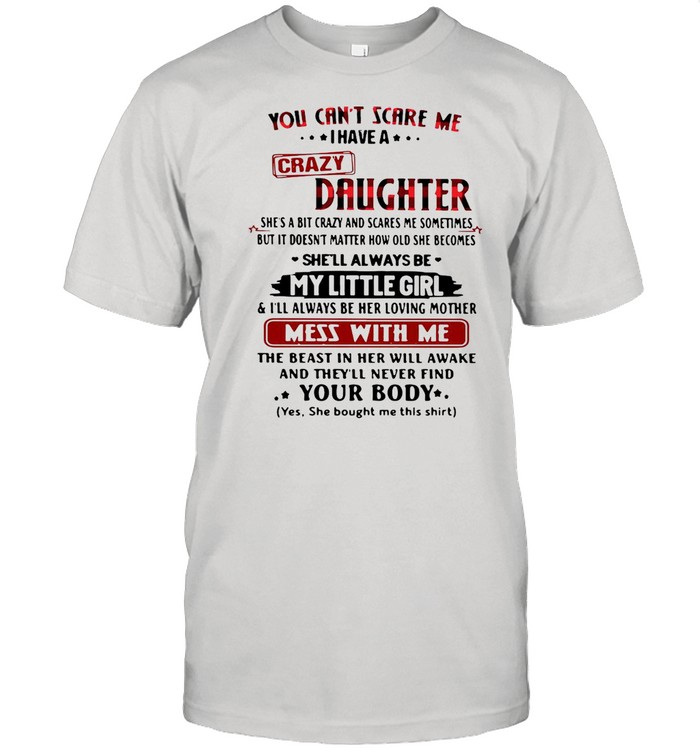 You cant scare Me I have a crazy daughter shes a bit crazy and scares Me sometimes shirt Classic Men's T-shirt