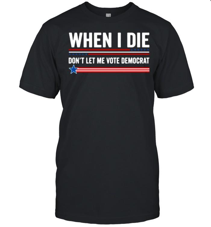 When I die don't let me vote democrat shirt Classic Men's T-shirt