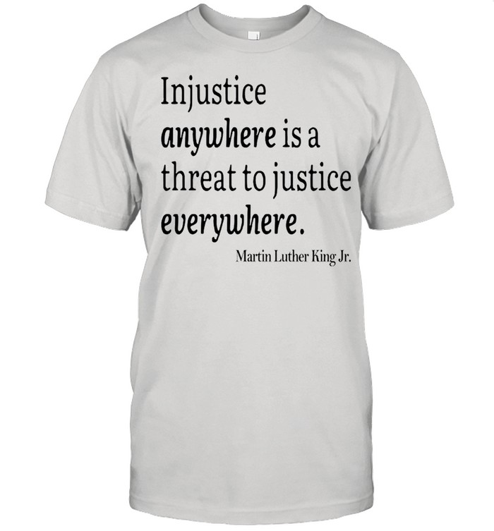 Martin Luther King Jr Injustice Anywhere Is A Threat To Justice Everywhere shirt Classic Men's T-shirt
