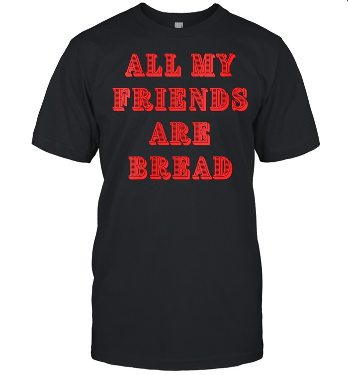 All My Friends Are Bread Cute Foodie Carb shirt Classic Men's T-shirt