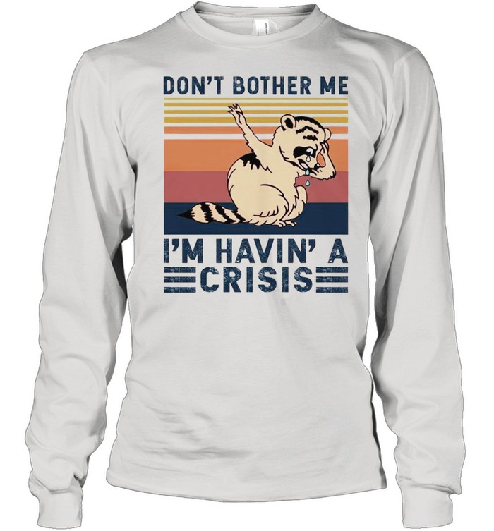 dont bother me im havin a crisis shirt long sleeved t shirt