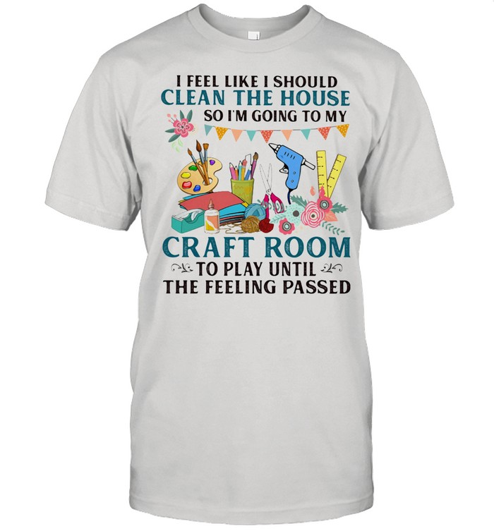 I Feel Like I Should Clean The House So I'm Going To My Craft Room To Play Until The Feeling Passed  Classic Men's T-shirt