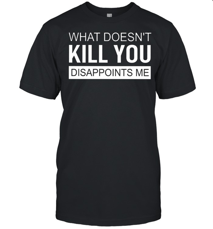 What Doesnt Kill You Disappoints Me shirt Classic Men's T-shirt