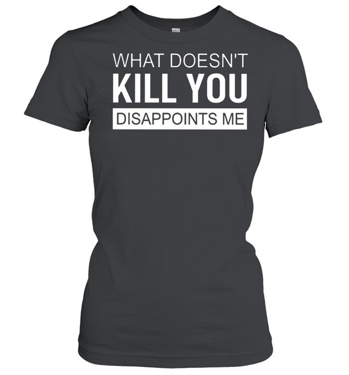 what doesnt kill you disappoints me shirt classic womens t shirt
