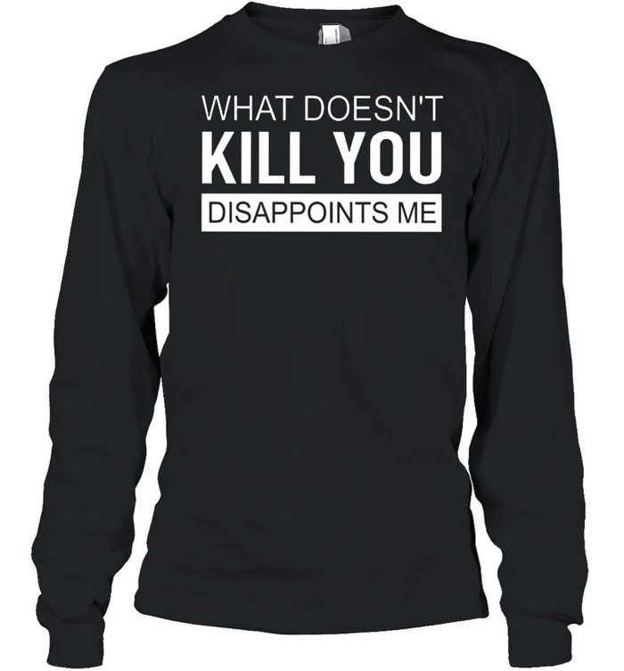 what doesnt kill you disappoints me shirt long sleeved t shirt