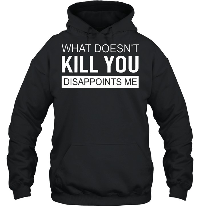 what doesnt kill you disappoints me shirt unisex hoodie