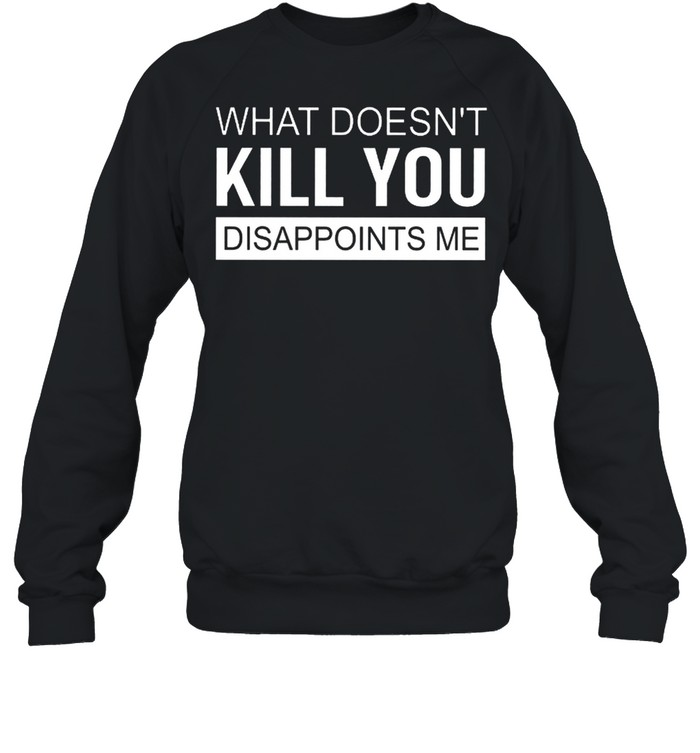 what doesnt kill you disappoints me shirt unisex sweatshirt