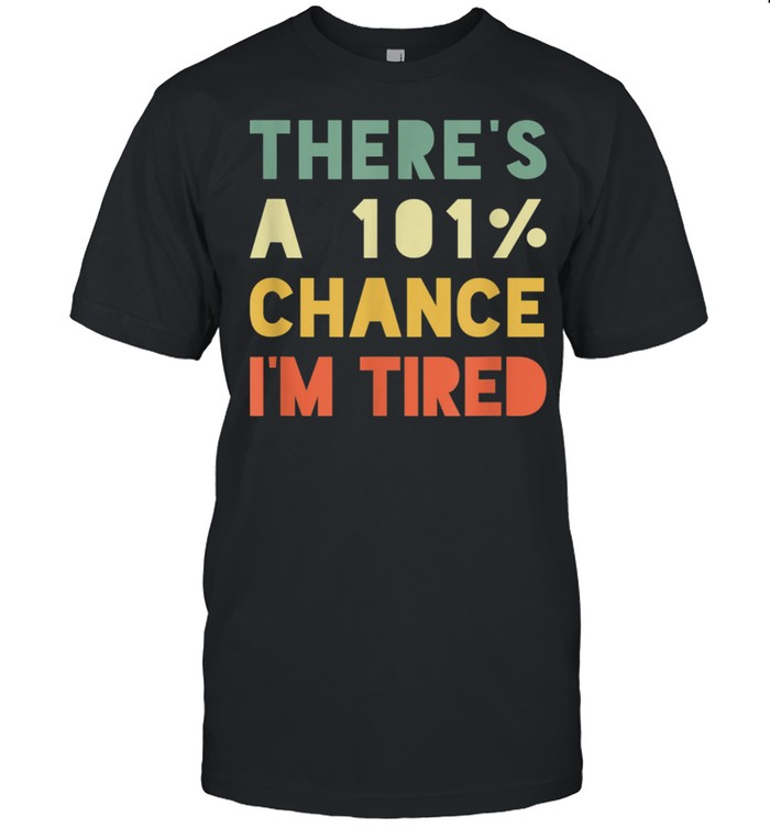 There's 101% Chance I'm Tired Vintage Sarcastic shirt Classic Men's T-shirt