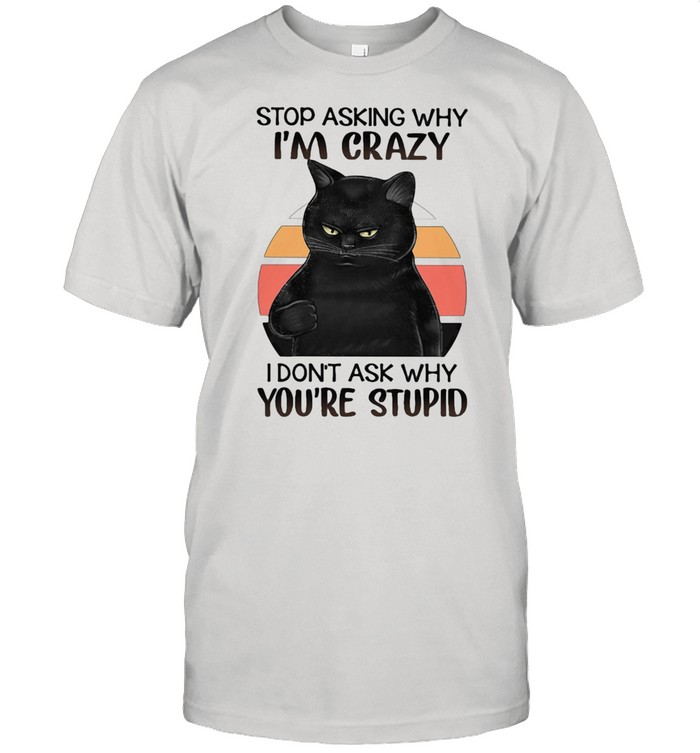 Black Cat Stop Asking Why I am Crazy I don't Ask Why You're Stupid Vitntage  Classic Men's T-shirt