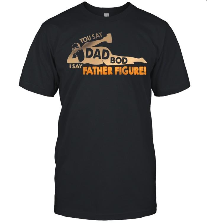 You Say Dad Bod I Say Father Figure shirt Classic Men's T-shirt
