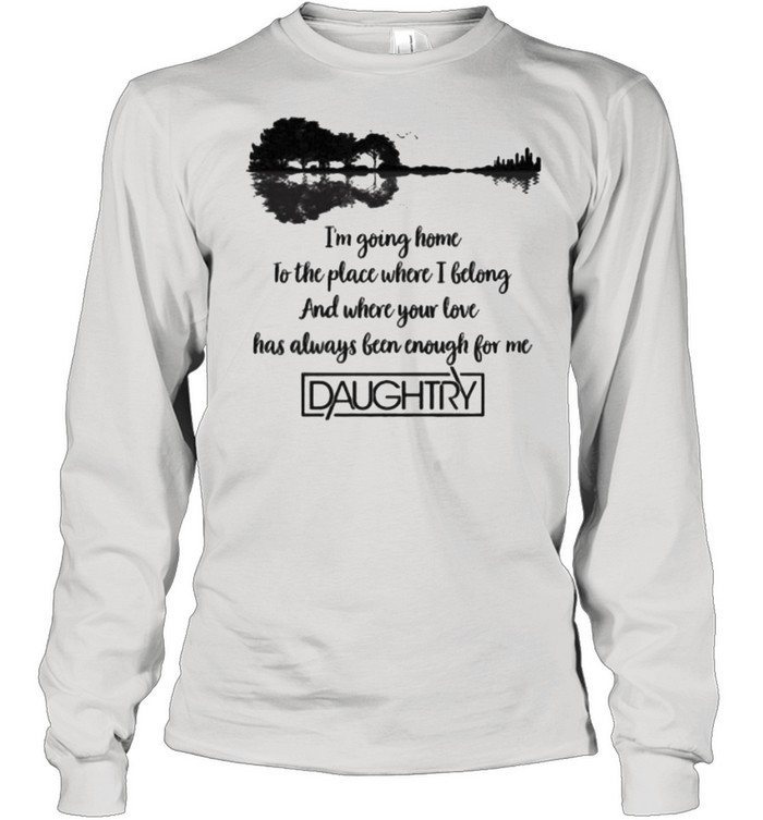 I'm Going Home To The Place Where I Belong And Where Your Love Has Always Been Enough For The Daughtry  Long Sleeved T-shirt