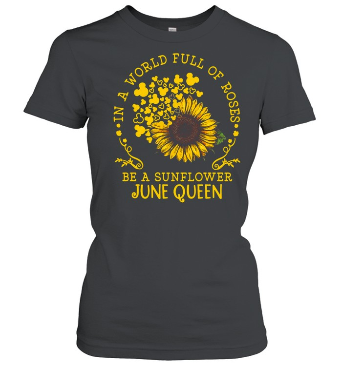in a world full of roses be a sunflower june queen t shirt classic womens t shirt