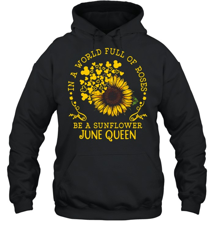 in a world full of roses be a sunflower june queen t shirt unisex hoodie