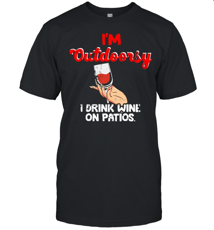 Wine Drinking Quote I'm Outdoorsy I Drink Wine on Patios shirt Classic Men's T-shirt