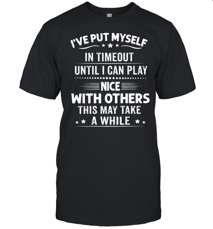 Ive put myself in timeout until I can play nice with others this may take a while shirt Classic Men's T-shirt