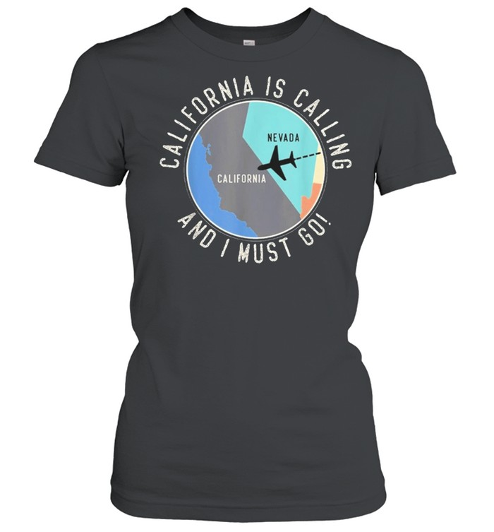 california is calling and i must go california state shirt classic womens t shirt