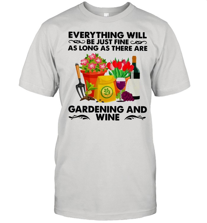 Everything Will Be Just Fine As Long As There Are Gardening And Wine T-shirt Classic Men's T-shirt