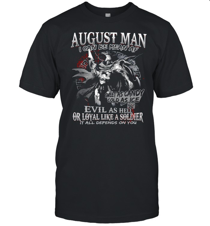 August Man I Can Be Mean Af Sweet As Candy Cold As Ice Evil As Hell Or Loyal Like A Soldier It All Depends On You shirt Classic Men's T-shirt
