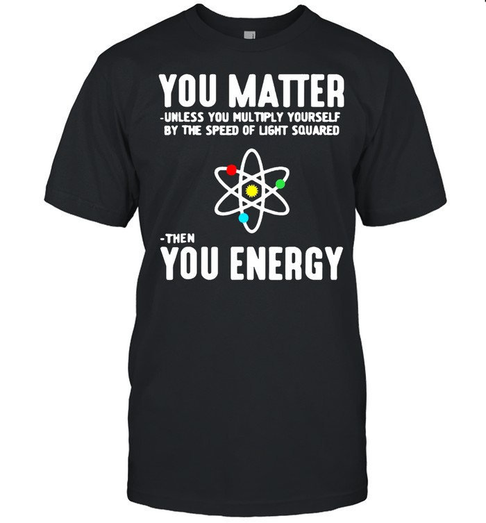 You Matter Unless You Multiply Yourself By The Speed Of Light Squared Then You Energy T-shirt Classic Men's T-shirt