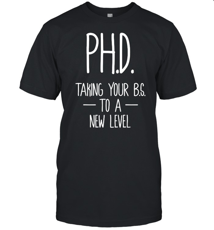 Ph.D taking your bs to a new level student Dissertation Doctorate Graduation T- Classic Men's T-shirt