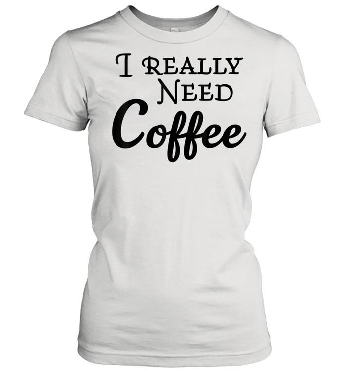 i really need coffee shirt classic womens t shirt