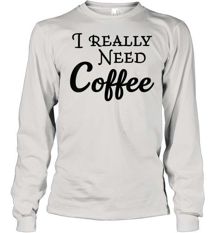 i really need coffee shirt long sleeved t shirt